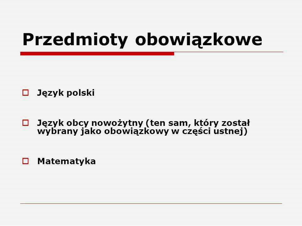 Przedmioty obowiązkowe Język polski Język obcy nowożytny (ten sam, który został wybrany jako obowiązkowy w części ustnej) Matematyka