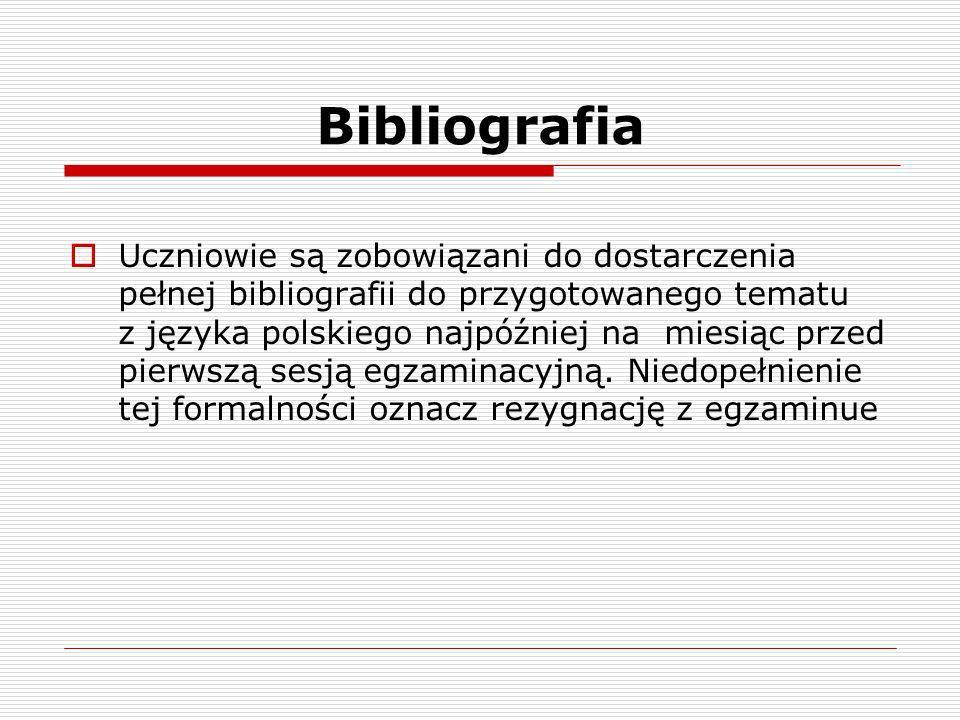 Bibliografia Uczniowie są zobowiązani do dostarczenia pełnej bibliografii do przygotowanego tematu z języka polskiego najpóźniej na miesiąc przed pierwszą sesją egzaminacyjną.