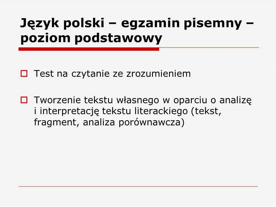 Język polski – egzamin pisemny – poziom podstawowy Test na czytanie ze zrozumieniem Tworzenie tekstu własnego w oparciu o analizę i interpretację tekstu literackiego (tekst, fragment, analiza porównawcza)