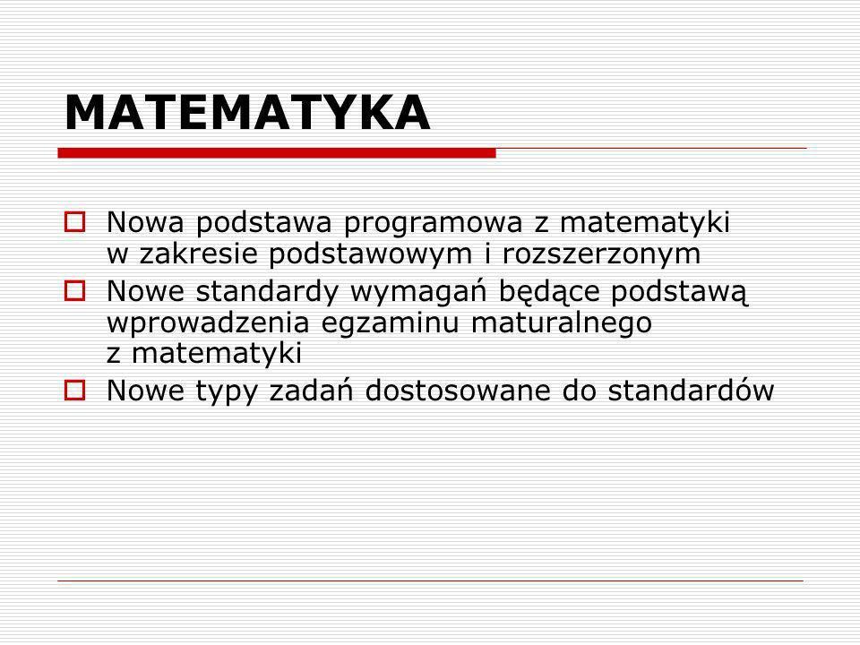 MATEMATYKA Nowa podstawa programowa z matematyki w zakresie podstawowym i rozszerzonym Nowe standardy wymagań będące podstawą wprowadzenia egzaminu maturalnego z matematyki Nowe typy zadań dostosowane do standardów