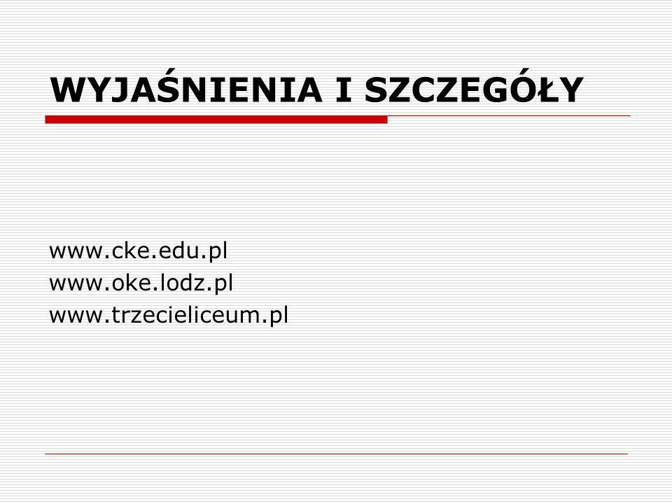 WYJAŚNIENIA I SZCZEGÓŁY www.cke.edu.pl www.oke.lodz.pl www.trzecieliceum.pl