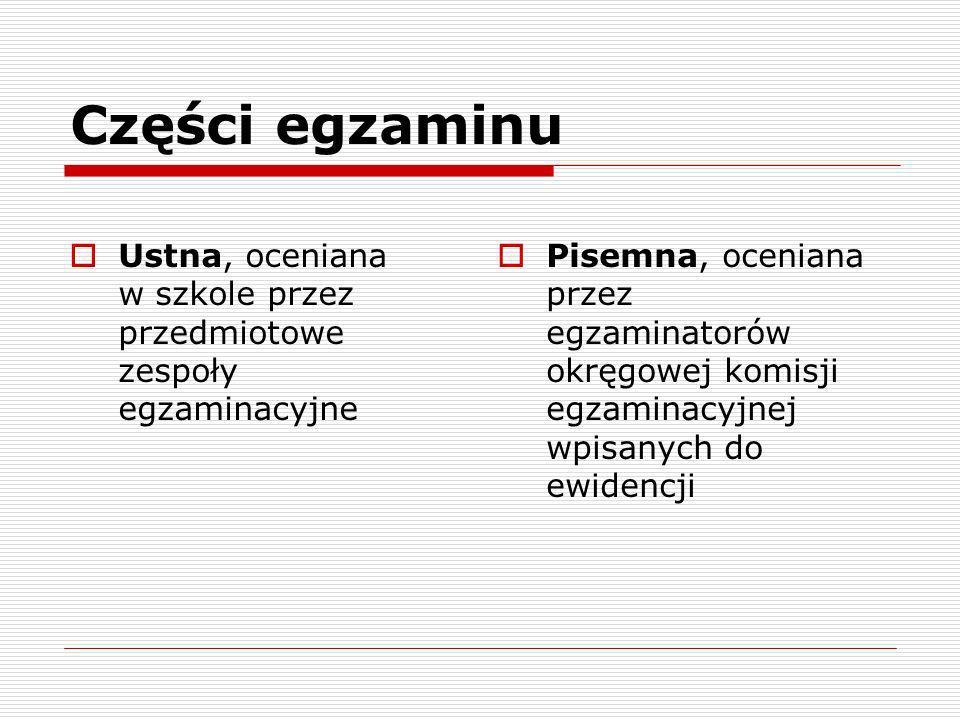 Części egzaminu Ustna, oceniana w szkole przez przedmiotowe zespoły egzaminacyjne Pisemna, oceniana przez egzaminatorów okręgowej komisji egzaminacyjn