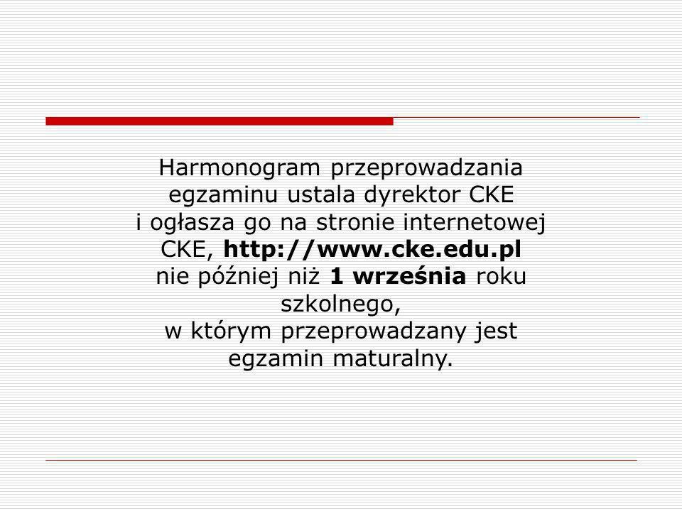 Harmonogram przeprowadzania egzaminu ustala dyrektor CKE i ogłasza go na stronie internetowej CKE, http://www.cke.edu.pl nie później niż 1 września roku szkolnego, w którym przeprowadzany jest egzamin maturalny.