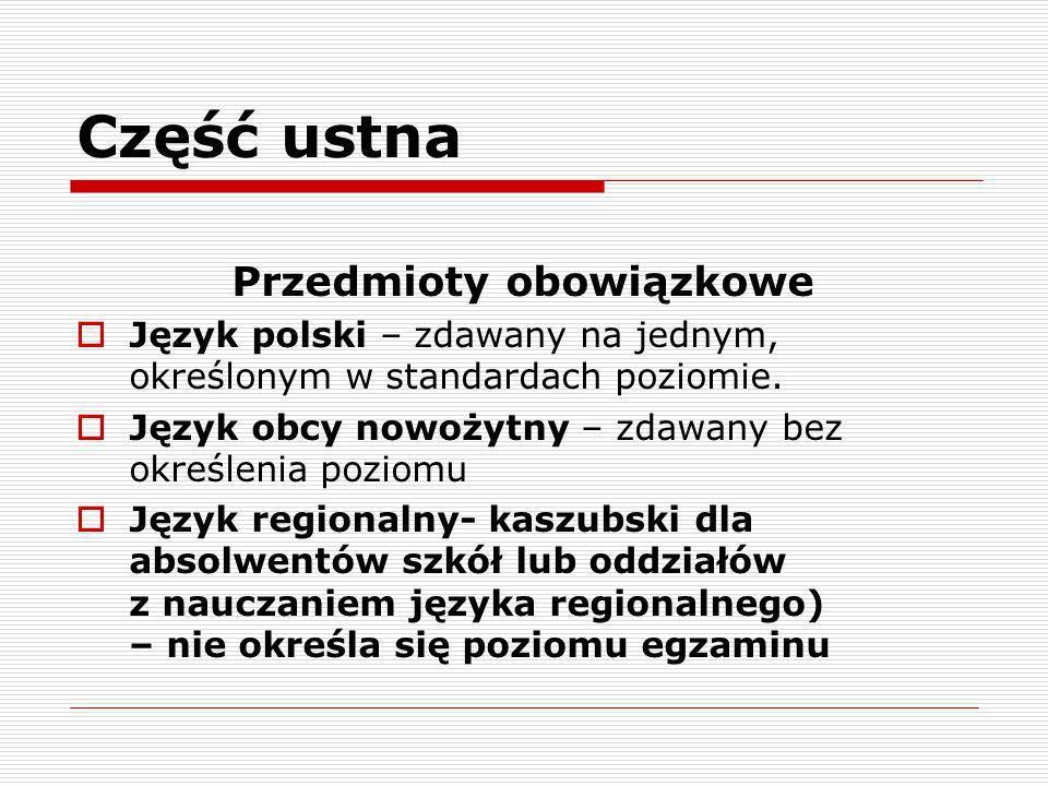 Część ustna Przedmioty obowiązkowe Język polski – zdawany na jednym, określonym w standardach poziomie. Język obcy nowożytny – zdawany bez określenia