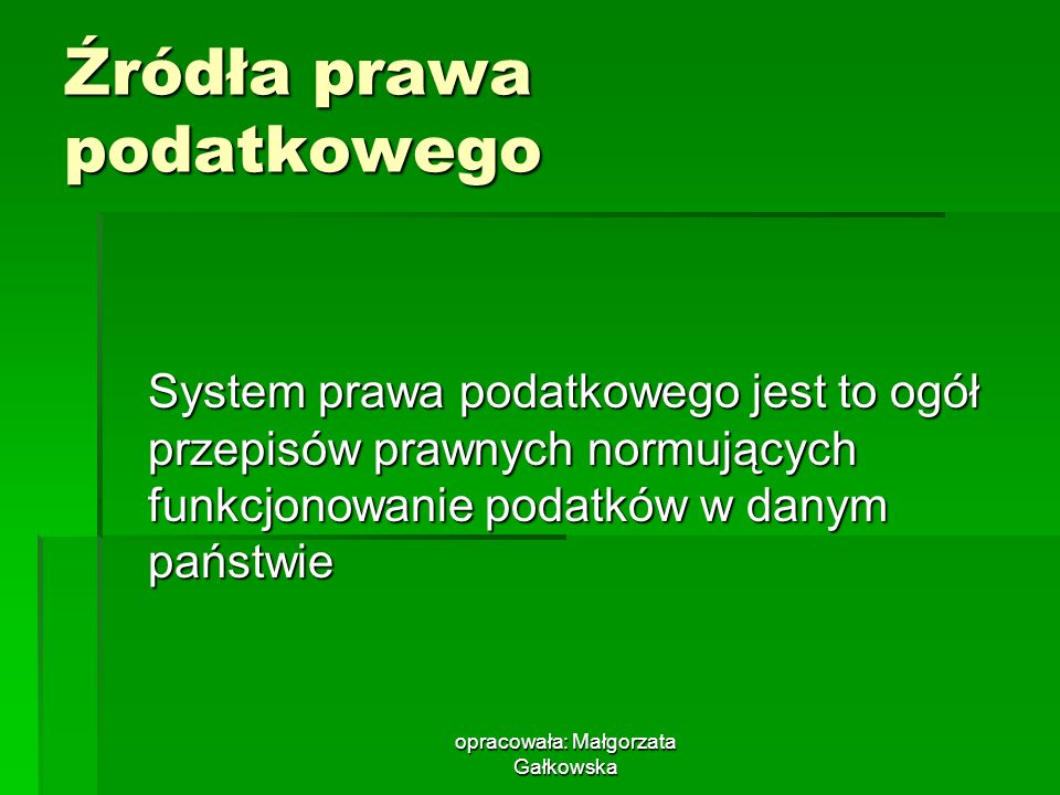 opracowała: Małgorzata Gałkowska Źródła prawa podatkowego System prawa podatkowego jest to ogół przepisów prawnych normujących funkcjonowanie podatków w danym państwie