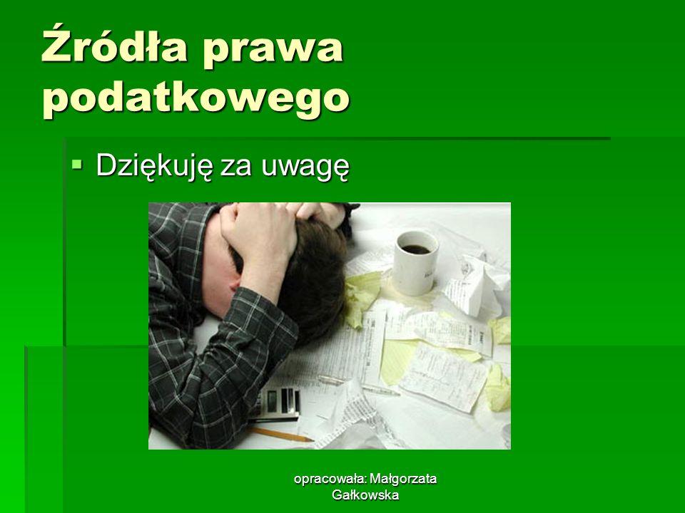 opracowała: Małgorzata Gałkowska Źródła prawa podatkowego Dziękuję za uwagę Dziękuję za uwagę