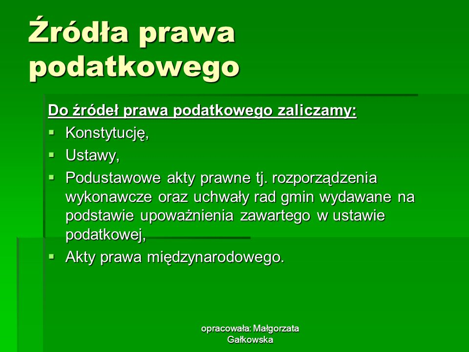 opracowała: Małgorzata Gałkowska Źródła prawa podatkowego Do źródeł prawa podatkowego zaliczamy: Konstytucję, Konstytucję, Ustawy, Ustawy, Podustawowe akty prawne tj.