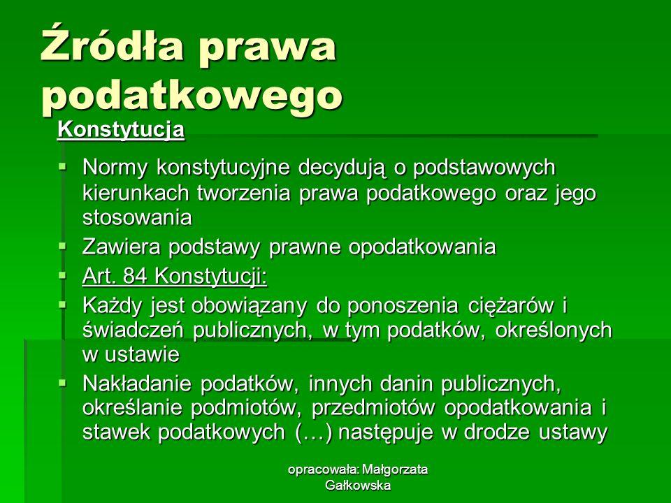opracowała: Małgorzata Gałkowska Źródła prawa podatkowego Konstytucja Normy konstytucyjne decydują o podstawowych kierunkach tworzenia prawa podatkowe
