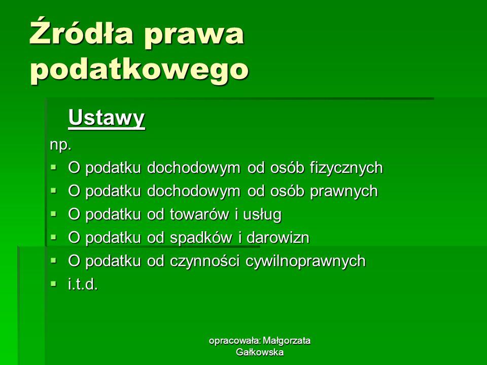opracowała: Małgorzata Gałkowska Źródła prawa podatkowego Ustawynp. O podatku dochodowym od osób fizycznych O podatku dochodowym od osób fizycznych O