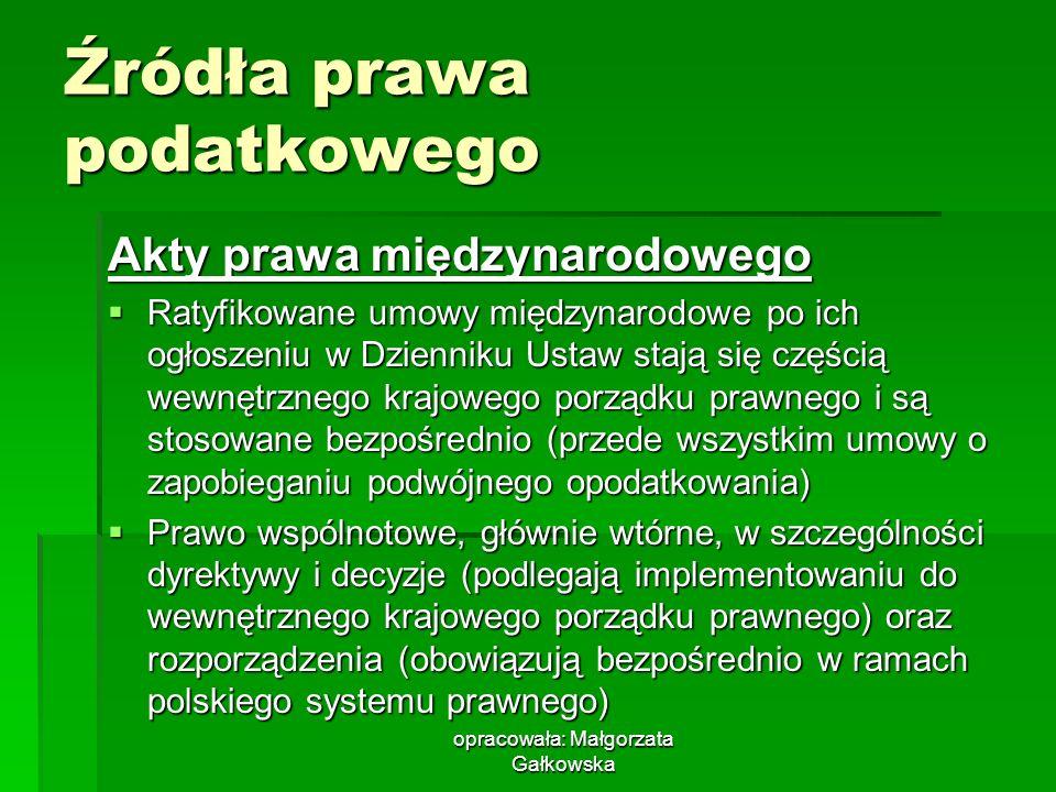 opracowała: Małgorzata Gałkowska Źródła prawa podatkowego Akty prawa międzynarodowego Ratyfikowane umowy międzynarodowe po ich ogłoszeniu w Dzienniku