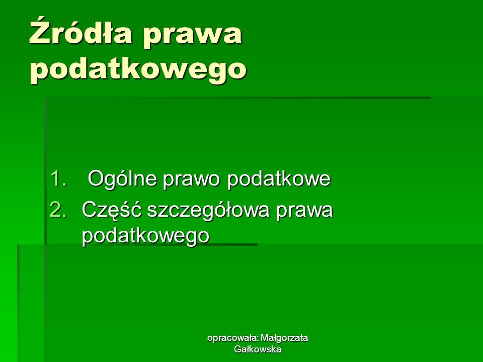 opracowała: Małgorzata Gałkowska Źródła prawa podatkowego 1. Ogólne prawo podatkowe 2.Część szczegółowa prawa podatkowego