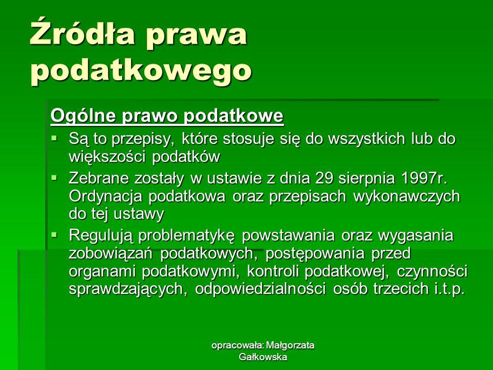 opracowała: Małgorzata Gałkowska Źródła prawa podatkowego Ogólne prawo podatkowe Są to przepisy, które stosuje się do wszystkich lub do większości podatków Są to przepisy, które stosuje się do wszystkich lub do większości podatków Zebrane zostały w ustawie z dnia 29 sierpnia 1997r.