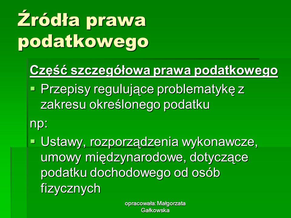 opracowała: Małgorzata Gałkowska Źródła prawa podatkowego Część szczegółowa prawa podatkowego Przepisy regulujące problematykę z zakresu określonego p