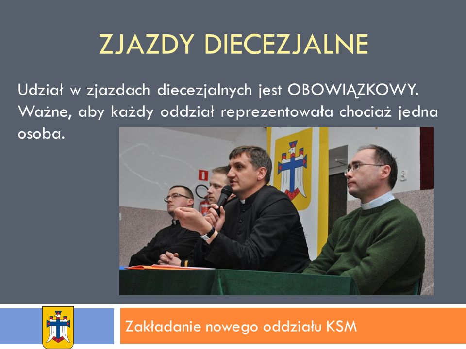 ZJAZDY DIECEZJALNE Zakładanie nowego oddziału KSM Udział w zjazdach diecezjalnych jest OBOWIĄZKOWY.