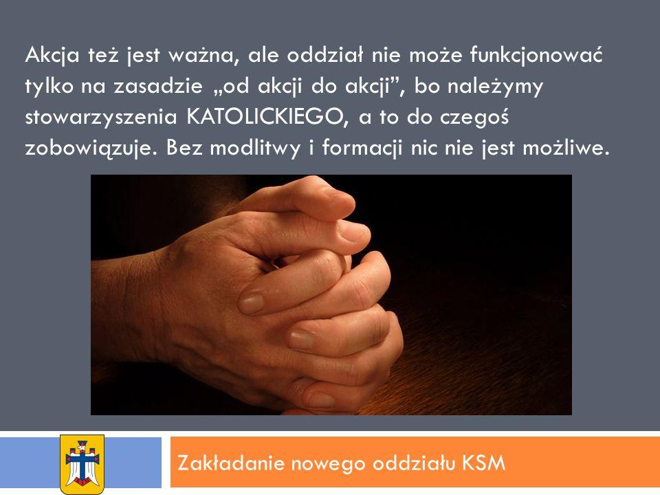 Zakładanie nowego oddziału KSM Akcja też jest ważna, ale oddział nie może funkcjonować tylko na zasadzie od akcji do akcji, bo należymy stowarzyszenia KATOLICKIEGO, a to do czegoś zobowiązuje.