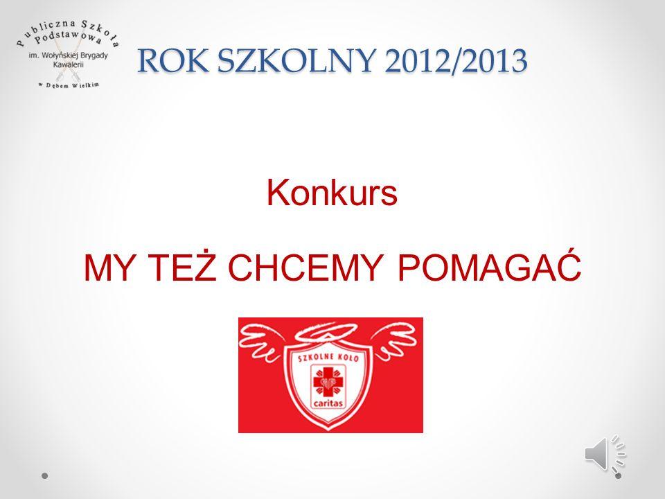 ROK SZKOLNY 2012/2013 Konkurs MY TEŻ CHCEMY POMAGAĆ