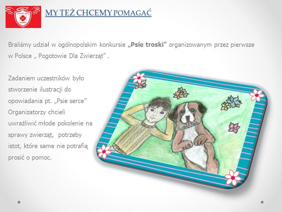 MY TEŻ CHCEMY POMAGAĆ MY TEŻ CHCEMY POMAGAĆ Braliśmy udział w ogólnopolskim konkursie Psie troski organizowanym przez pierwsze w Polsce Pogotowie Dla