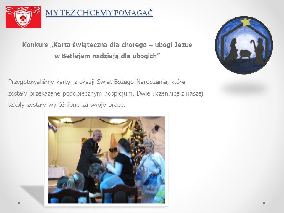 MY TEŻ CHCEMY POMAGAĆ MY TEŻ CHCEMY POMAGAĆ Konkurs Karta świąteczna dla chorego – ubogi Jezus w Betlejem nadzieją dla ubogich Przygotowaliśmy karty z