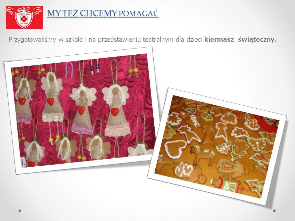 MY TEŻ CHCEMY POMAGAĆ MY TEŻ CHCEMY POMAGAĆ Przygotowaliśmy w szkole i na przedstawieniu teatralnym dla dzieci kiermasz świąteczny.