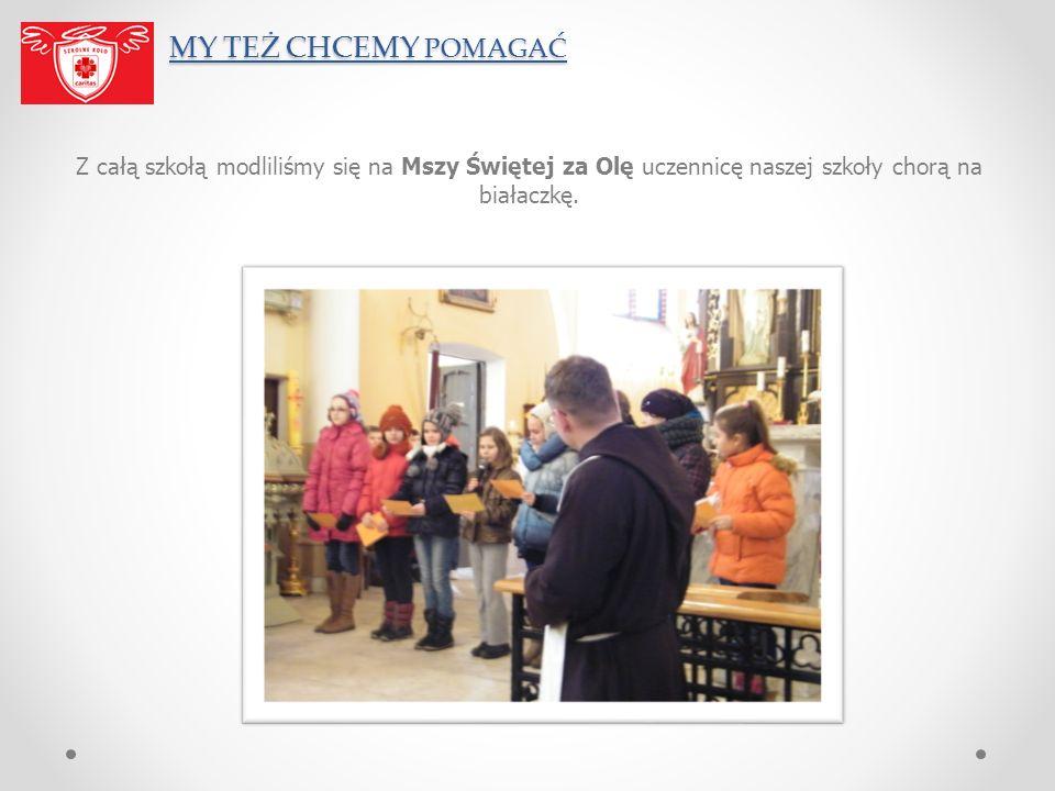 MY TEŻ CHCEMY POMAGAĆ MY TEŻ CHCEMY POMAGAĆ Z całą szkołą modliliśmy się na Mszy Świętej za Olę uczennicę naszej szkoły chorą na białaczkę.