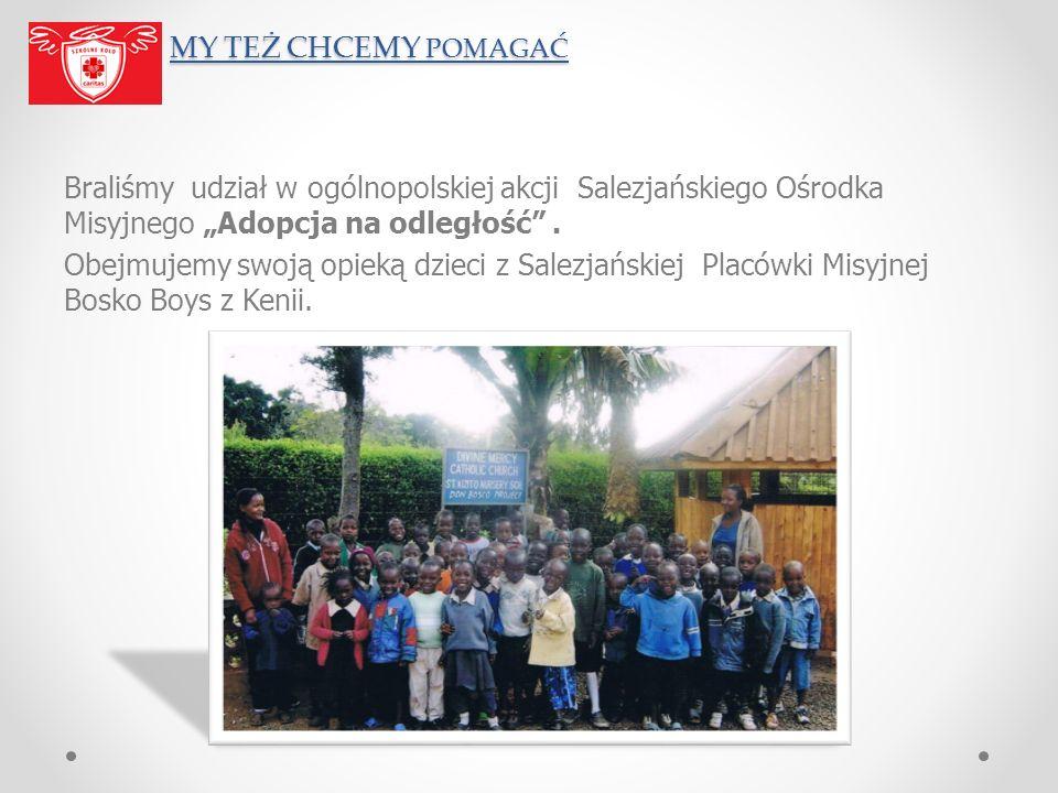 MY TEŻ CHCEMY POMAGAĆ MY TEŻ CHCEMY POMAGAĆ Braliśmy udział w ogólnopolskiej akcji Salezjańskiego Ośrodka Misyjnego Adopcja na odległość. Obejmujemy s