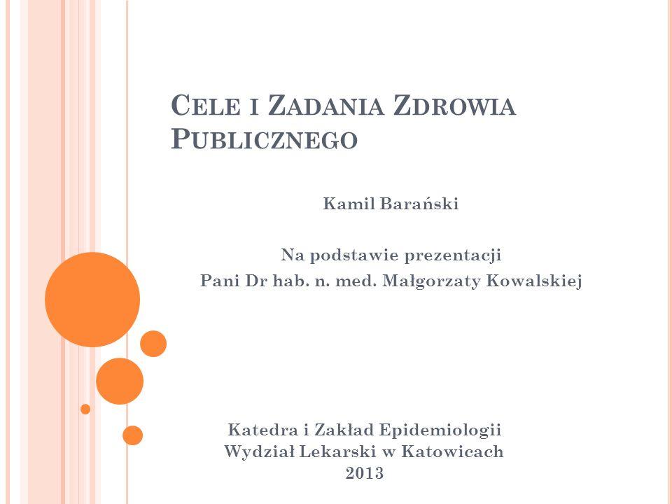 C ELE I Z ADANIA Z DROWIA P UBLICZNEGO Katedra i Zakład Epidemiologii Wydział Lekarski w Katowicach 2013 Kamil Barański Na podstawie prezentacji Pani