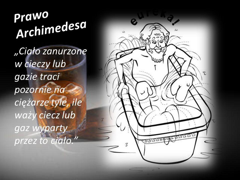 Prawo Archimedesa Ciało zanurzone w cieczy lub gazie traci pozornie na ciężarze tyle, ile waży ciecz lub gaz wyparty przez to ciało.