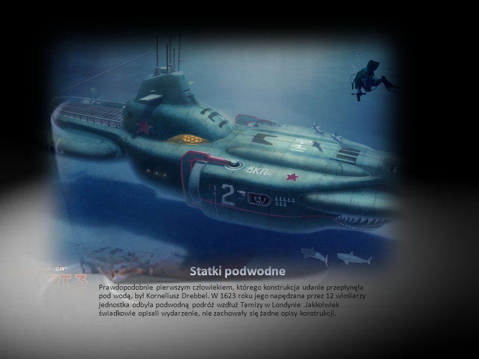 Statki podwodne Prawdopodobnie pierwszym człowiekiem, którego konstrukcja udanie przepłynęła pod wodą, był Korneliusz Drebbel. W 1623 roku jego napędz
