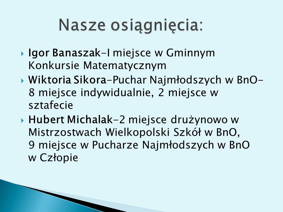 Igor Banaszak-I miejsce w Gminnym Konkursie Matematycznym Wiktoria Sikora-Puchar Najmłodszych w BnO- 8 miejsce indywidualnie, 2 miejsce w sztafecie Hu