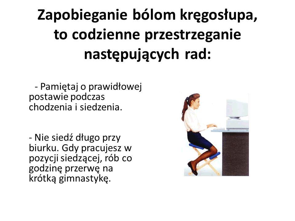 Zapobieganie bólom kręgosłupa, to codzienne przestrzeganie następujących rad: - Pamiętaj o prawidłowej postawie podczas chodzenia i siedzenia. - Nie s