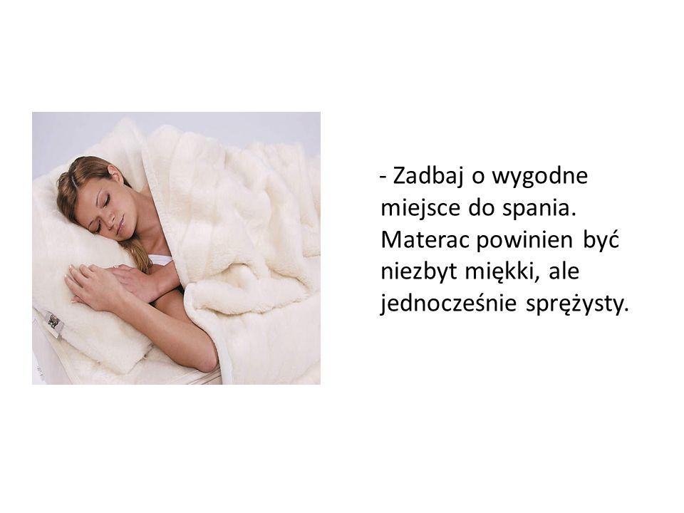 - Zadbaj o wygodne miejsce do spania. Materac powinien być niezbyt miękki, ale jednocześnie sprężysty.