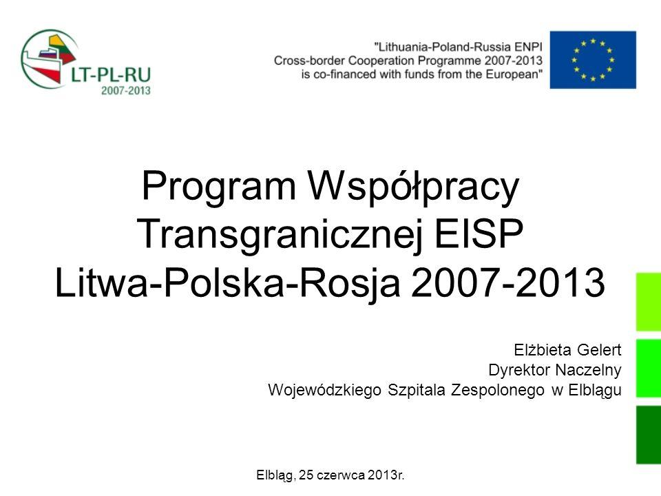 Program Współpracy Transgranicznej EISP Litwa-Polska-Rosja 2007-2013 Elbląg, 25 czerwca 2013r. Elżbieta Gelert Dyrektor Naczelny Wojewódzkiego Szpital
