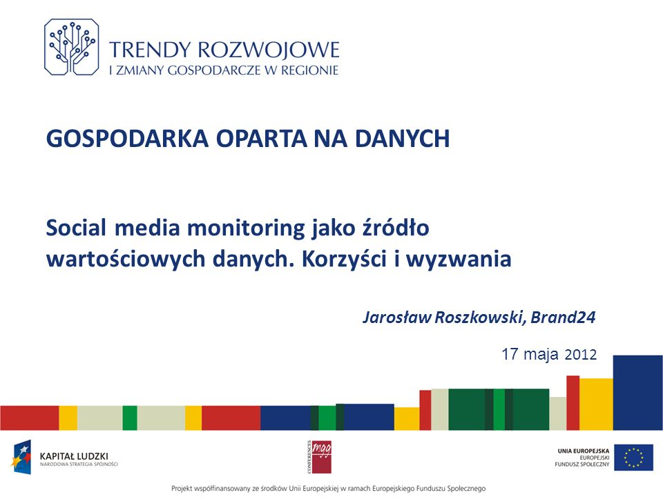 GOSPODARKA OPARTA NA DANYCH Social media monitoring jako źródło wartościowych danych. Korzyści i wyzwania Jarosław Roszkowski, Brand24 17 maja 2012