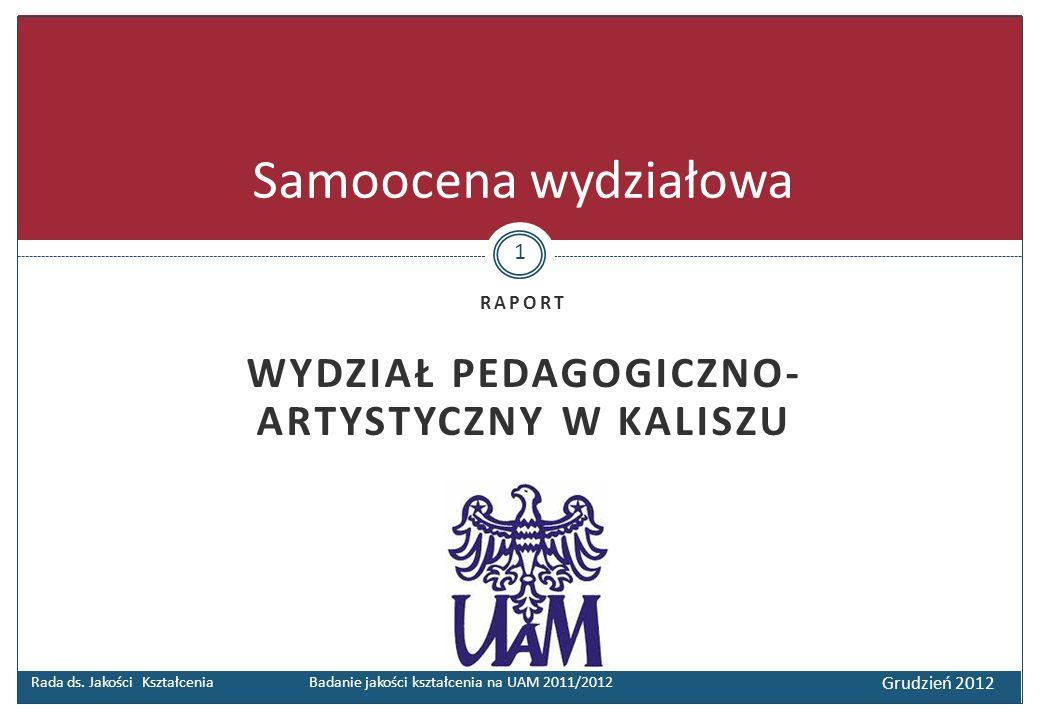 RAPORT WYDZIAŁ PEDAGOGICZNO- ARTYSTYCZNY W KALISZU Rada ds. Jakości Kształcenia Badanie jakości kształcenia na UAM 2011/2012 Grudzień 2012 Samoocena w