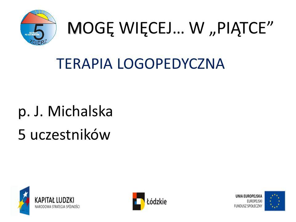 M MOGĘ WIĘCEJ… W PIĄTCE TERAPIA LOGOPEDYCZNA p. J. Michalska 5 uczestników