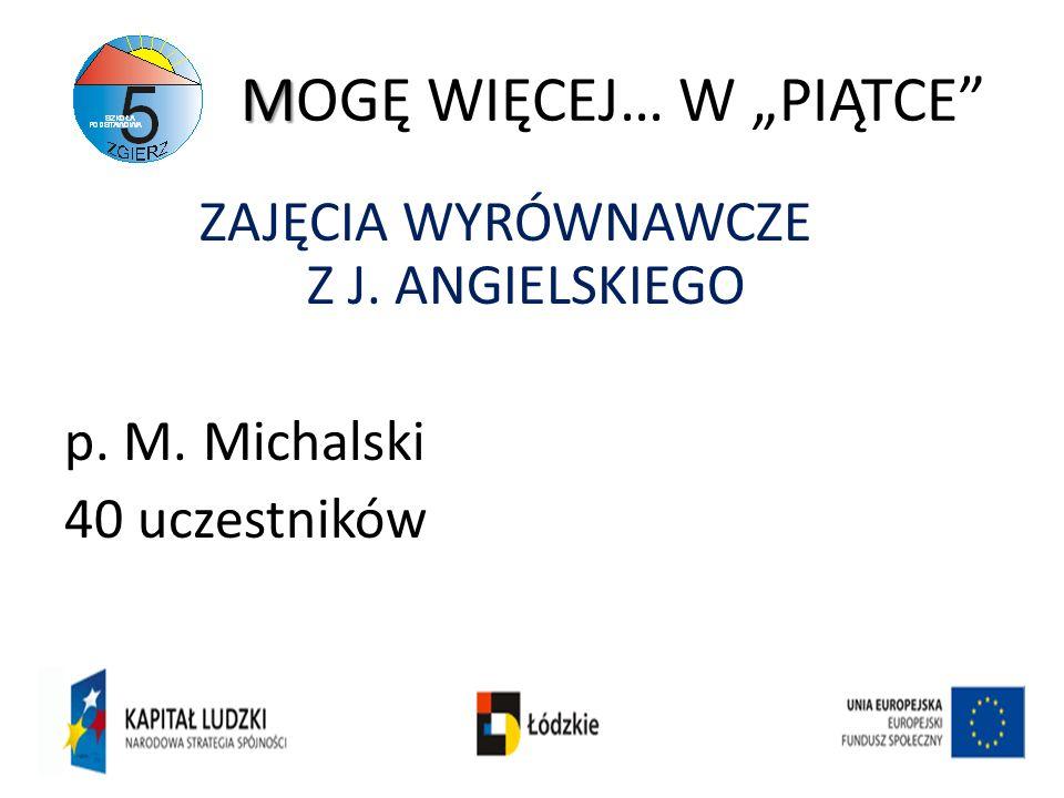 M MOGĘ WIĘCEJ… W PIĄTCE ZAJĘCIA WYRÓWNAWCZE Z J. ANGIELSKIEGO p. M. Michalski 40 uczestników