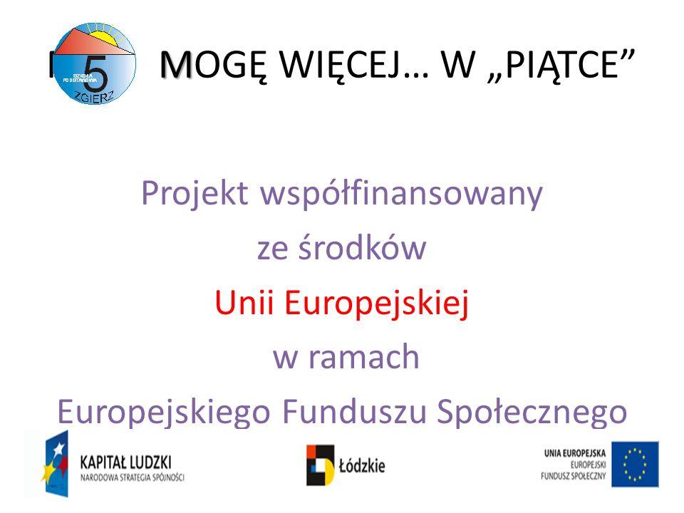 M M MOGĘ WIĘCEJ… W PIĄTCE Projekt współfinansowany ze środków Unii Europejskiej w ramach Europejskiego Funduszu Społecznego