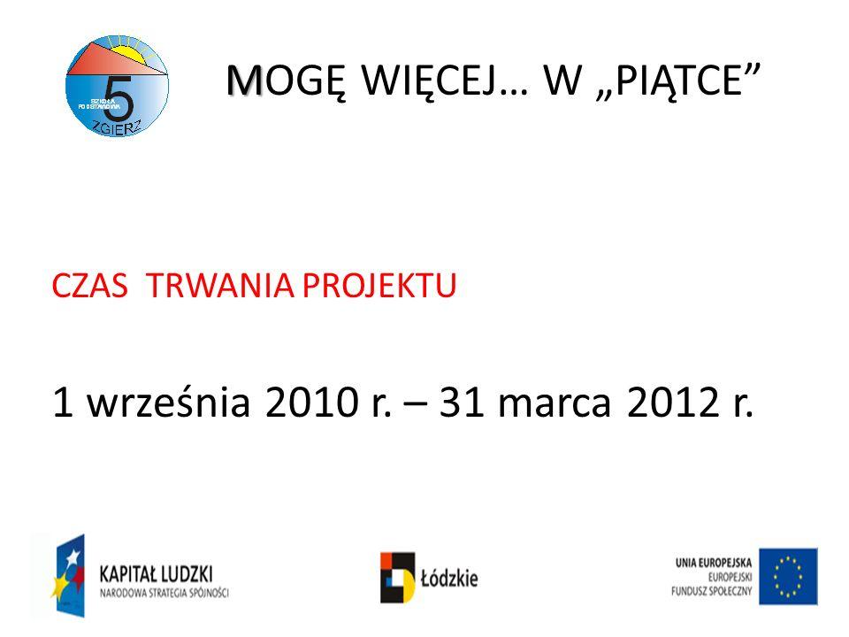 M MOGĘ WIĘCEJ… W PIĄTCE CZAS TRWANIA PROJEKTU 1 września 2010 r. – 31 marca 2012 r.