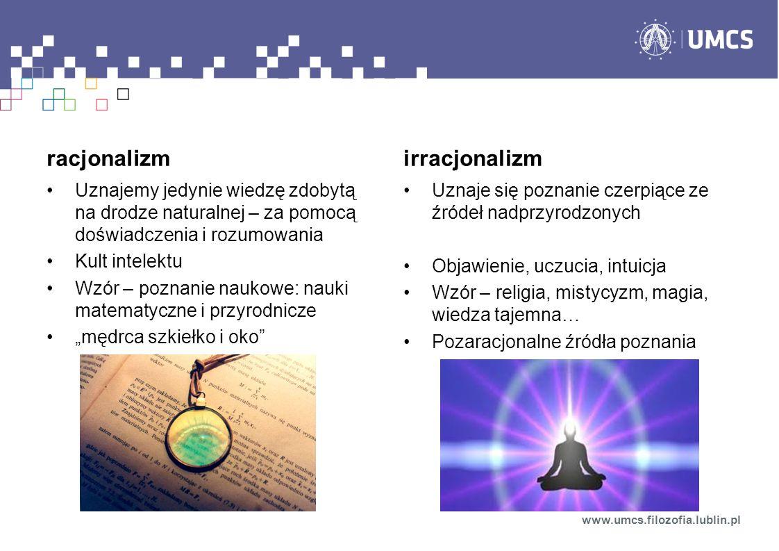 www.umcs.filozofia.lublin.pl racjonalizm Uznajemy jedynie wiedzę zdobytą na drodze naturalnej – za pomocą doświadczenia i rozumowania Kult intelektu Wzór – poznanie naukowe: nauki matematyczne i przyrodnicze mędrca szkiełko i oko irracjonalizm Uznaje się poznanie czerpiące ze źródeł nadprzyrodzonych Objawienie, uczucia, intuicja Wzór – religia, mistycyzm, magia, wiedza tajemna… Pozaracjonalne źródła poznania