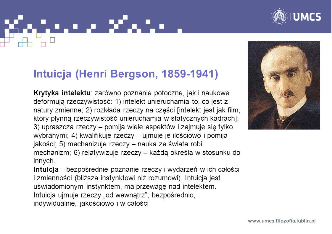 Intuicja (Henri Bergson, 1859-1941) Krytyka intelektu: zarówno poznanie potoczne, jak i naukowe deformują rzeczywistość: 1) intelekt unieruchamia to, co jest z natury zmienne; 2) rozkłada rzeczy na części [intelekt jest jak film, który płynną rzeczywistość unieruchamia w statycznych kadrach]; 3) upraszcza rzeczy – pomija wiele aspektów i zajmuje się tylko wybranymi; 4) kwalifikuje rzeczy – ujmuje je ilościowo i pomija jakości; 5) mechanizuje rzeczy – nauka ze świata robi mechanizm; 6) relatywizuje rzeczy – każdą określa w stosunku do innych.
