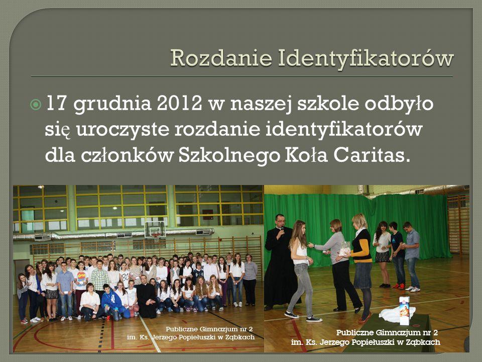 17 grudnia 2012 w naszej szkole odby ł o si ę uroczyste rozdanie identyfikatorów dla cz ł onków Szkolnego Ko ł a Caritas.