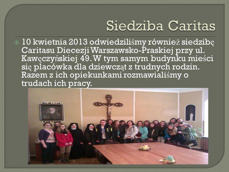 10 kwietnia 2013 odwiedzili ś my równie ż siedzib ę Caritasu Diecezji Warszawsko-Praskiej przy ul. Kaw ę czy ń skiej 49. W tym samym budynku mie ś ci
