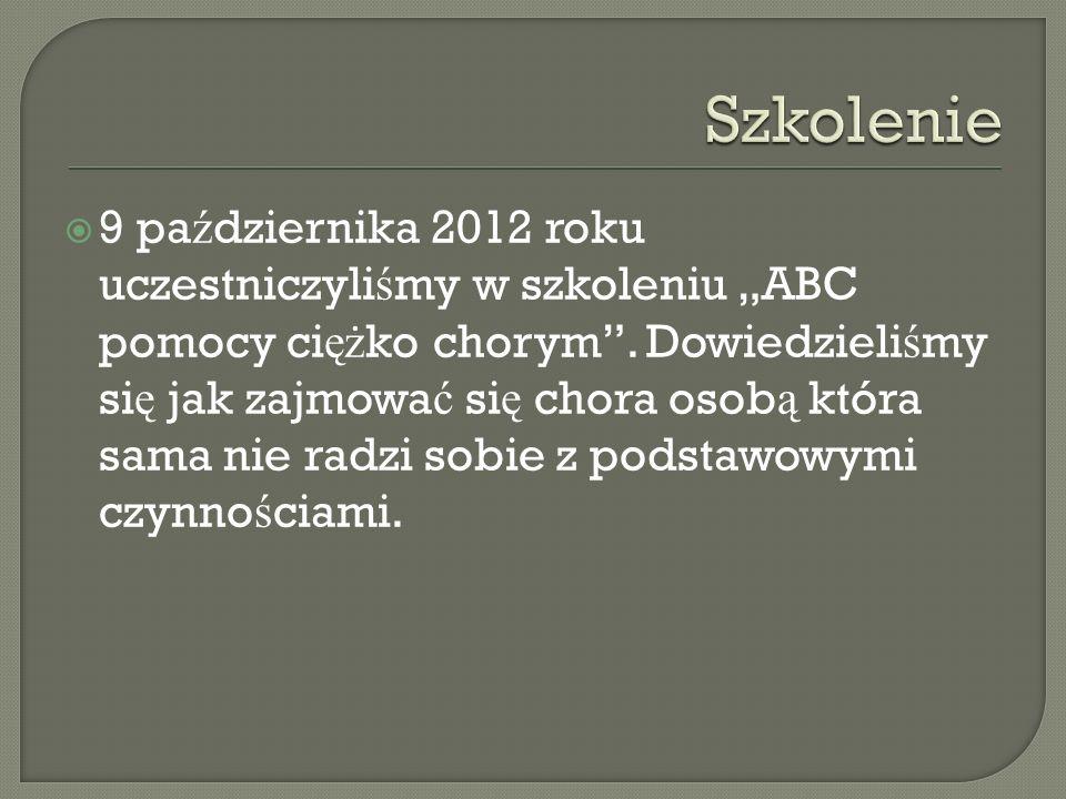 9 pa ź dziernika 2012 roku uczestniczyli ś my w szkoleniu ABC pomocy ci ęż ko chorym. Dowiedzieli ś my si ę jak zajmowa ć si ę chora osob ą która sama