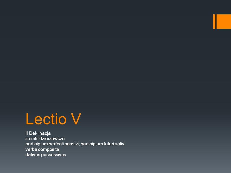 Lectio V II Deklinacja zaimki dzierżawcze participium perfecti passivi; participium futuri activi verba composita dativus possessivus