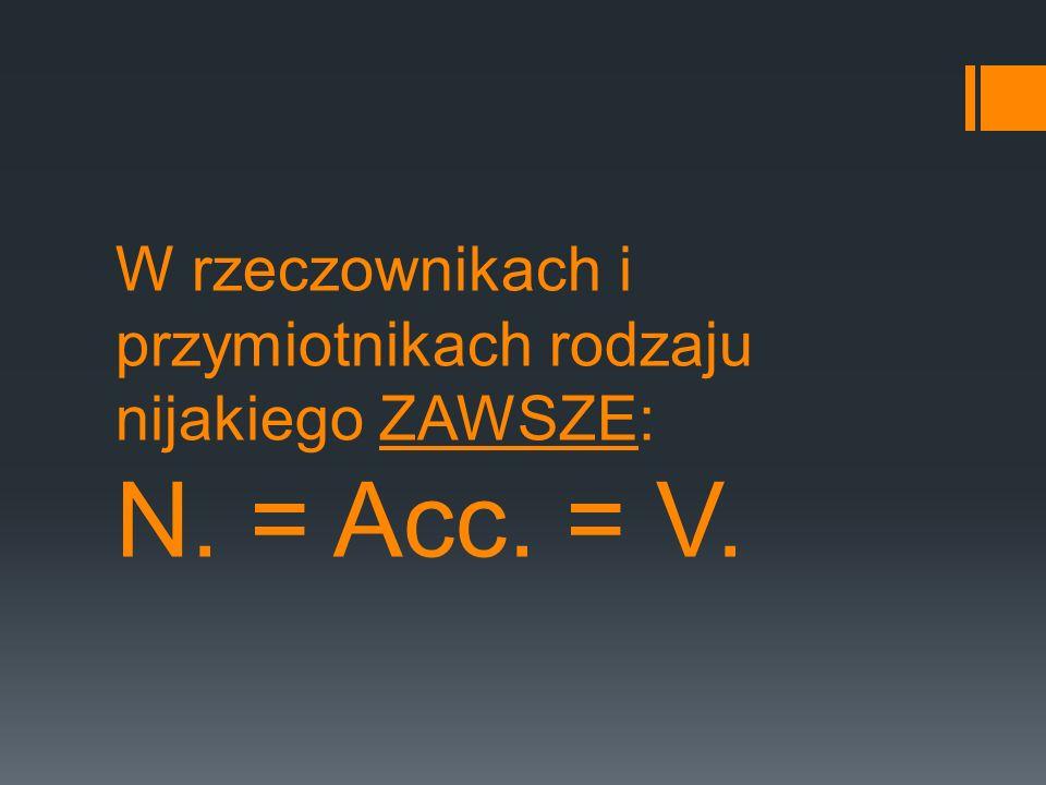 W rzeczownikach i przymiotnikach rodzaju nijakiego ZAWSZE: N. = Acc. = V.