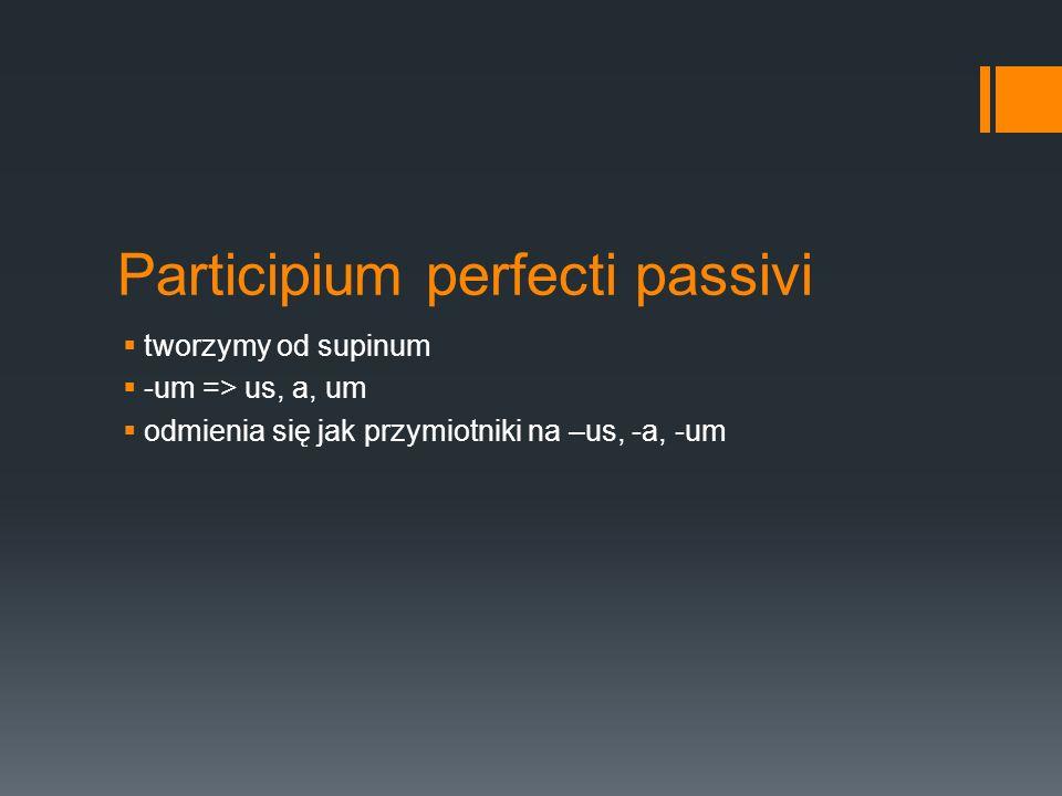 Participium perfecti passivi tworzymy od supinum -um => us, a, um odmienia się jak przymiotniki na –us, -a, -um