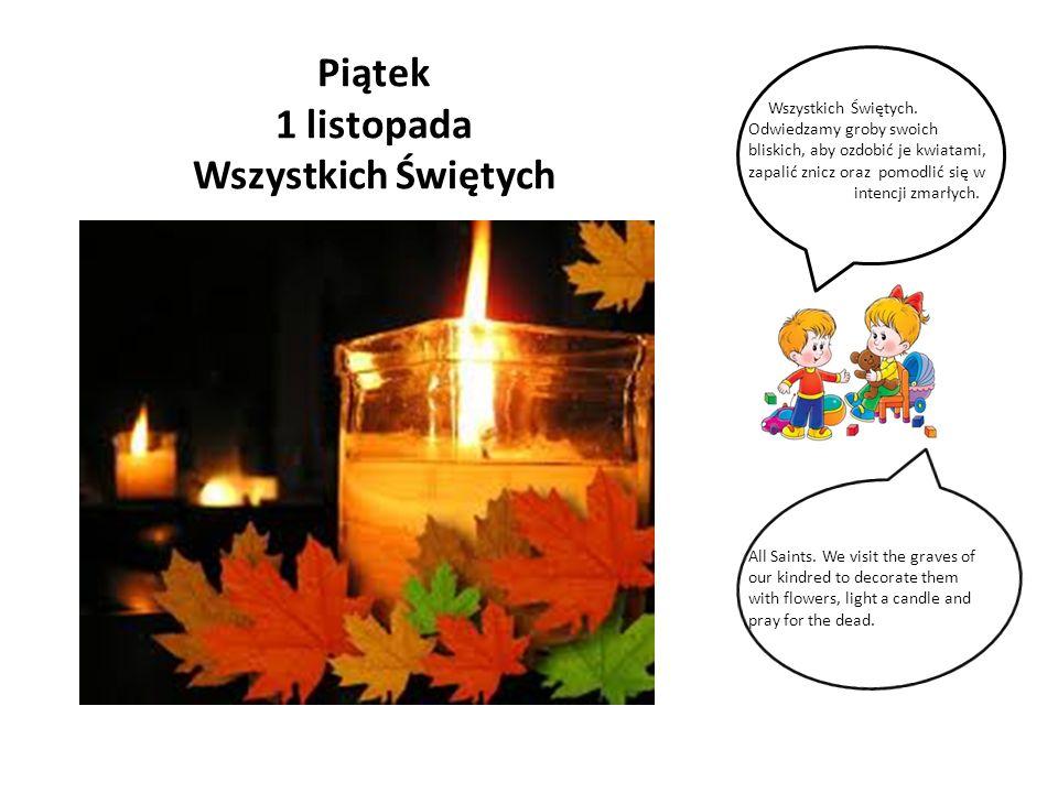 Piątek 1 listopada Wszystkich Świętych Wszystkich Świętych. Odwiedzamy groby swoich bliskich, aby ozdobić je kwiatami, zapalić znicz oraz pomodlić się
