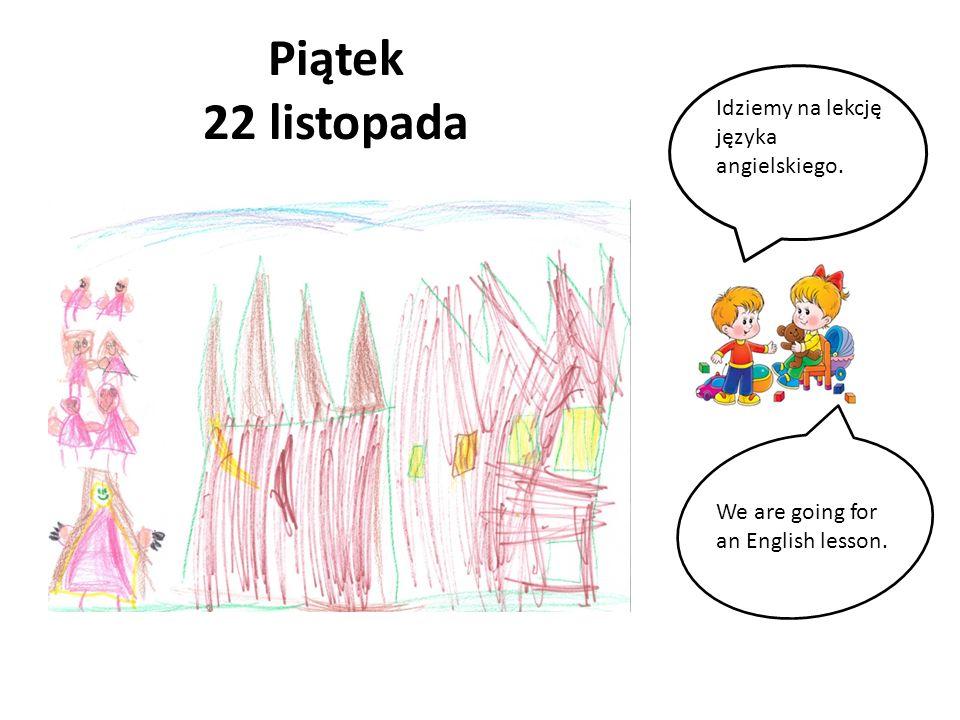 Piątek 22 listopada Idziemy na lekcję języka angielskiego. We are going for an English lesson.