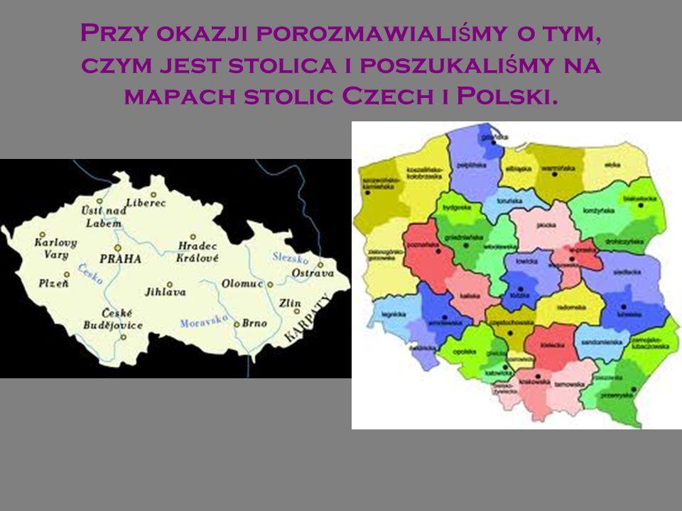 Przy okazji porozmawiali ś my o tym, czym jest stolica i poszukali ś my na mapach stolic Czech i Polski.