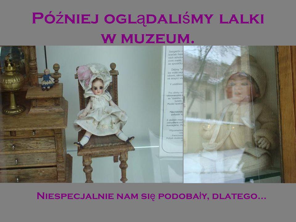 Pó ź niej ogl ą dali ś my lalki w muzeum. Niespecjalnie nam si ę podoba ł y, dlatego…